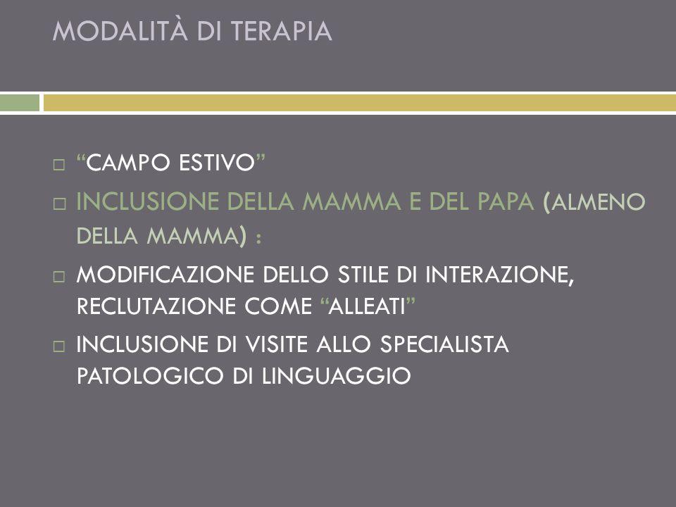 MODALITÀ DI TERAPIA CAMPO ESTIVO INCLUSIONE DELLA MAMMA E DEL PAPA ( ALMENO DELLA MAMMA ) : MODIFICAZIONE DELLO STILE DI INTERAZIONE, RECLUTAZIONE COME ALLEATI INCLUSIONE DI VISITE ALLO SPECIALISTA PATOLOGICO DI LINGUAGGIO