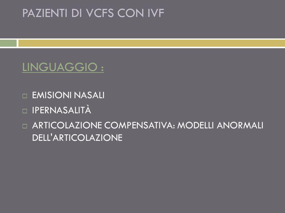 PAZIENTI DI VCFS CON IVF LINGUAGGIO : EMISIONI NASALI IPERNASALITÀ ARTICOLAZIONE COMPENSATIVA: MODELLI ANORMALI DELL ARTICOLAZIONE