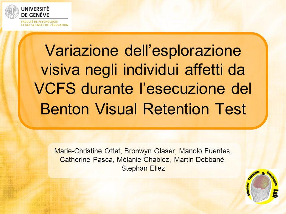 Variazione dellesplorazione visiva negli individui affetti da VCFS durante lesecuzione del Benton Visual Retention Test Marie-Christine Ottet, Bronwyn