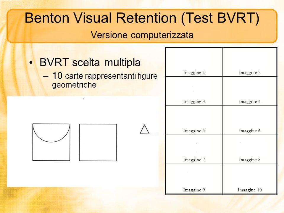 Benton Visual Retention (Test BVRT) Versione computerizzata BVRT scelta multipla –10 carte rappresentanti figure geometriche Imaggine 1Imaggine 2 Imag