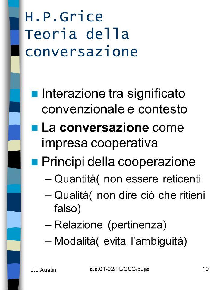 J.L.Austin a.a.01-02/FL/CSG/pujia10 H.P.Grice Teoria della conversazione Interazione tra significato convenzionale e contesto La conversazione come im