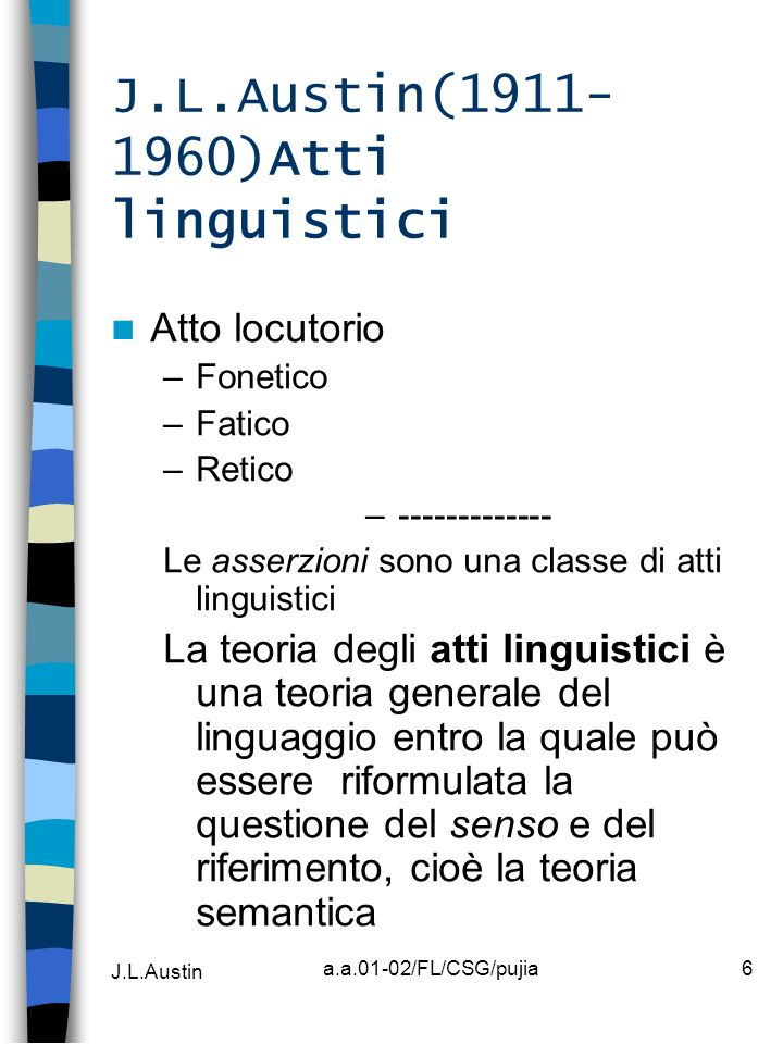 J.L.Austin a.a.01-02/FL/CSG/pujia7 J.L.Austin(1911- 1960)Atti linguistici Forza illocutoria 5 Classi di Atti linguistici Verdettivi Esercitivi Commissivi Comportativi Espositivi Secondo Searle Rappresentativi Direttivi Commissivi Espressivi Dichiarativi