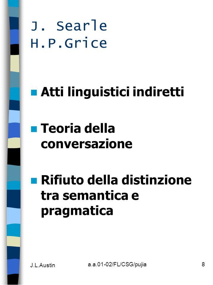 J.L.Austin a.a.01-02/FL/CSG/pujia8 J. Searle H.P.Grice Atti linguistici indiretti Teoria della conversazione Rifiuto della distinzione tra semantica e
