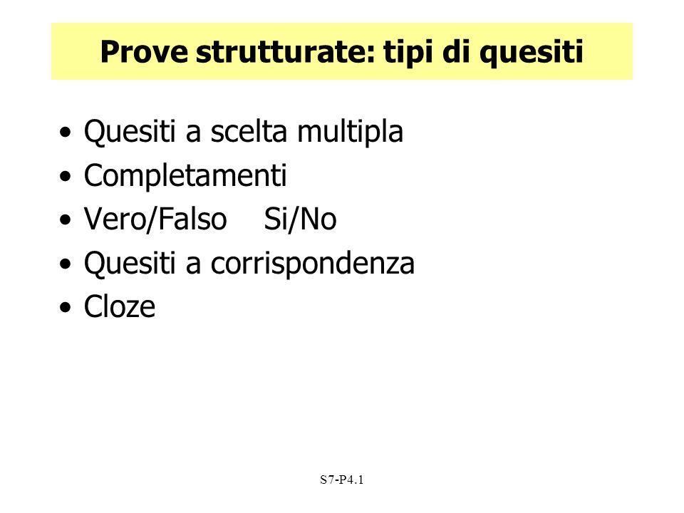 S7-P4.1 Prove strutturate: tipi di quesiti Quesiti a scelta multipla Completamenti Vero/Falso Si/No Quesiti a corrispondenza Cloze