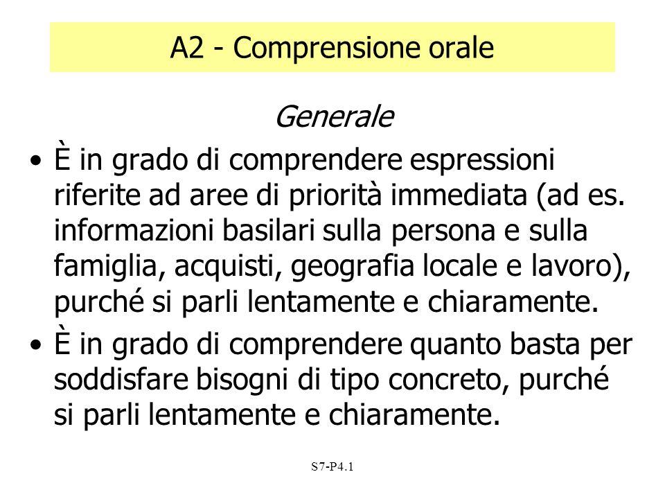 S7-P4.1 A2 - Comprensione orale Generale È in grado di comprendere espressioni riferite ad aree di priorità immediata (ad es. informazioni basilari su