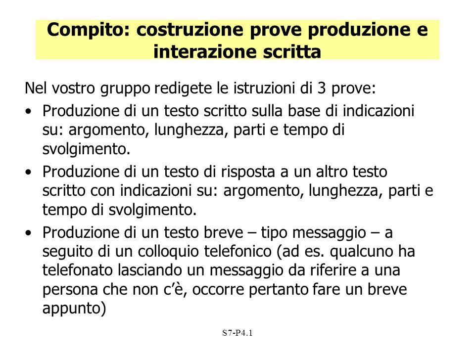 S7-P4.1 Compito: costruzione prove produzione e interazione scritta Nel vostro gruppo redigete le istruzioni di 3 prove: Produzione di un testo scritt