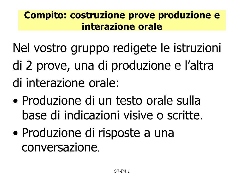 S7-P4.1 Compito: costruzione prove produzione e interazione orale Nel vostro gruppo redigete le istruzioni di 2 prove, una di produzione e laltra di i