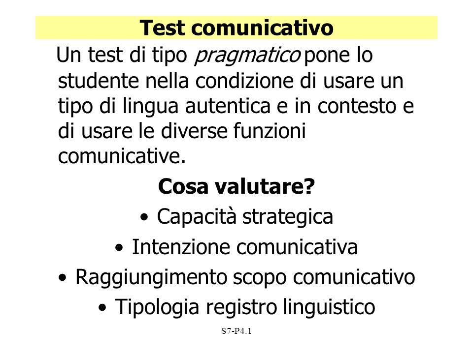 S7-P4.1 Test comunicativo Un test di tipo pragmatico pone lo studente nella condizione di usare un tipo di lingua autentica e in contesto e di usare l