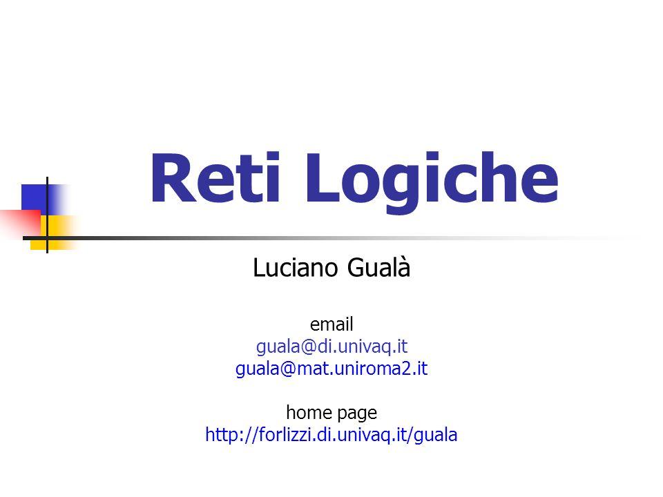 Reti Logiche Luciano Gualà email guala@di.univaq.it guala@mat.uniroma2.it home page http://forlizzi.di.univaq.it/guala
