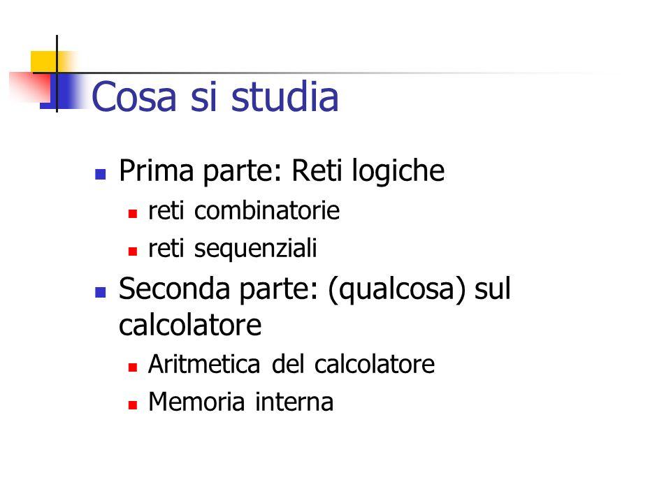 Cosa si studia Prima parte: Reti logiche reti combinatorie reti sequenziali Seconda parte: (qualcosa) sul calcolatore Aritmetica del calcolatore Memor