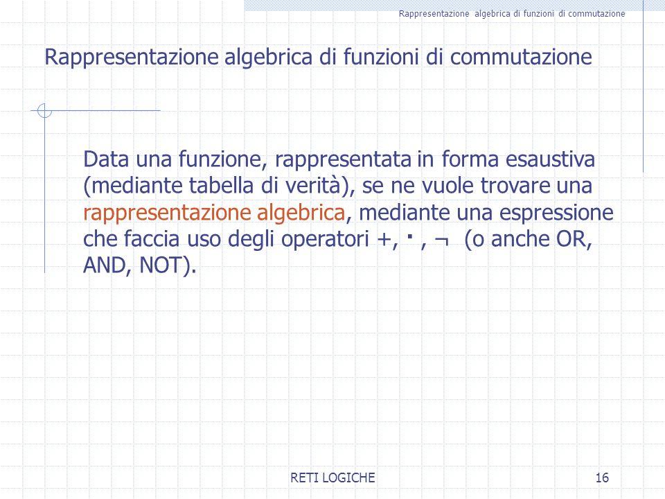 RETI LOGICHE16 Rappresentazione algebrica di funzioni di commutazione Data una funzione, rappresentata in forma esaustiva (mediante tabella di verità)