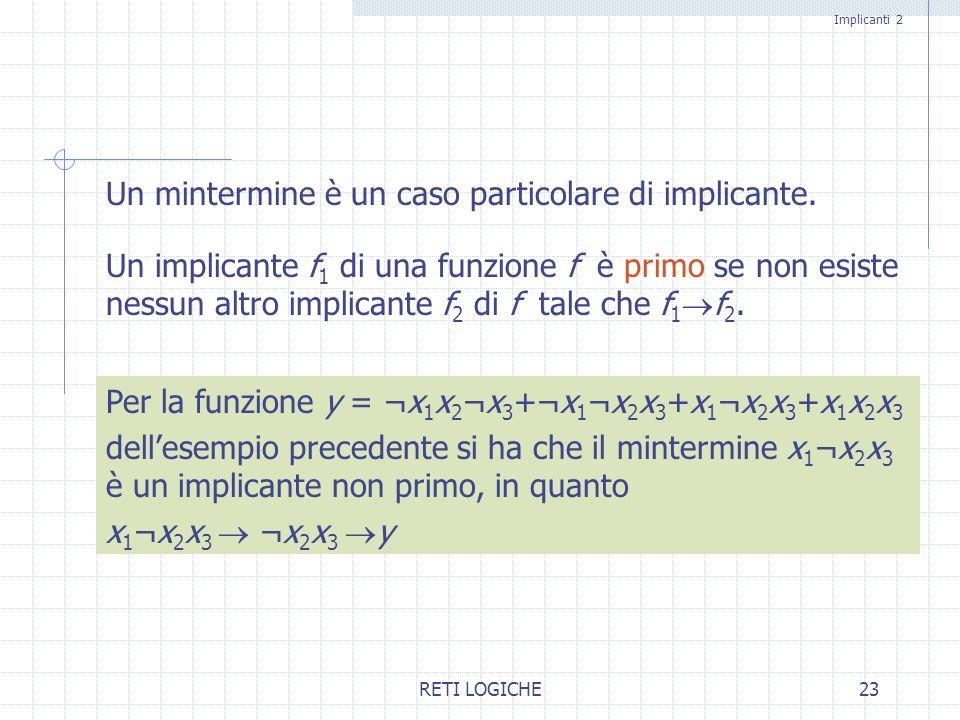 RETI LOGICHE23 Un mintermine è un caso particolare di implicante. Un implicante f 1 di una funzione f è primo se non esiste nessun altro implicante f