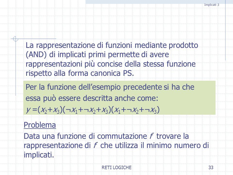 RETI LOGICHE33 La rappresentazione di funzioni mediante prodotto (AND) di implicati primi permette di avere rappresentazioni più concise della stessa