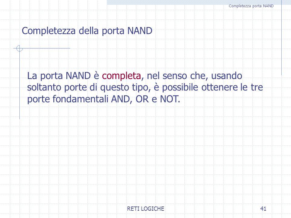 RETI LOGICHE41 Completezza porta NAND Completezza della porta NAND La porta NAND è completa, nel senso che, usando soltanto porte di questo tipo, è po