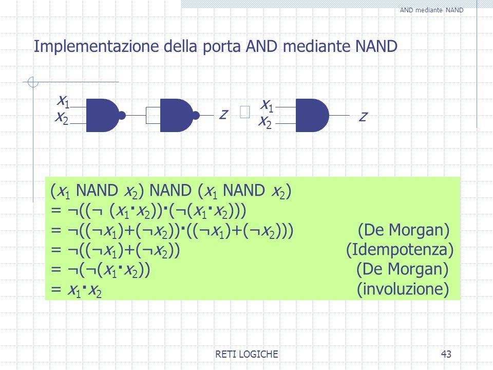 RETI LOGICHE43 Implementazione della porta AND mediante NAND AND mediante NAND z x1x1 x2x2 x2x2 z x1x1 (x 1 NAND x 2 ) NAND (x 1 NAND x 2 ) = ¬((¬ (x