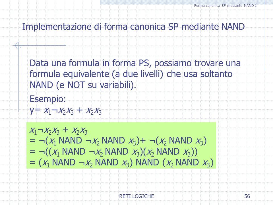 RETI LOGICHE56 Forma canonica SP mediante NAND 1 Implementazione di forma canonica SP mediante NAND Data una formula in forma PS, possiamo trovare una