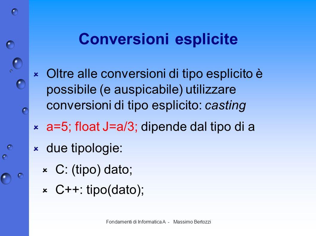 Fondamenti di Informatica A - Massimo Bertozzi Conversioni esplicite Oltre alle conversioni di tipo esplicito è possibile (e auspicabile) utilizzare conversioni di tipo esplicito: casting a=5; float J=a/3; dipende dal tipo di a due tipologie: C: (tipo) dato; C++: tipo(dato);
