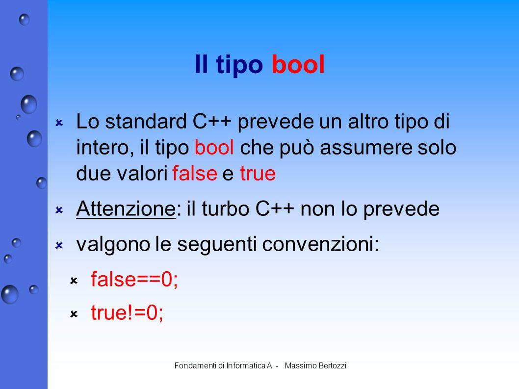 Fondamenti di Informatica A - Massimo Bertozzi Il tipo bool Lo standard C++ prevede un altro tipo di intero, il tipo bool che può assumere solo due valori false e true Attenzione: il turbo C++ non lo prevede valgono le seguenti convenzioni: false==0; true!=0;