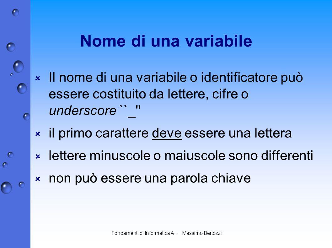 Fondamenti di Informatica A - Massimo Bertozzi Nome di una variabile Il nome di una variabile o identificatore può essere costituito da lettere, cifre o underscore ``_ il primo carattere deve essere una lettera lettere minuscole o maiuscole sono differenti non può essere una parola chiave
