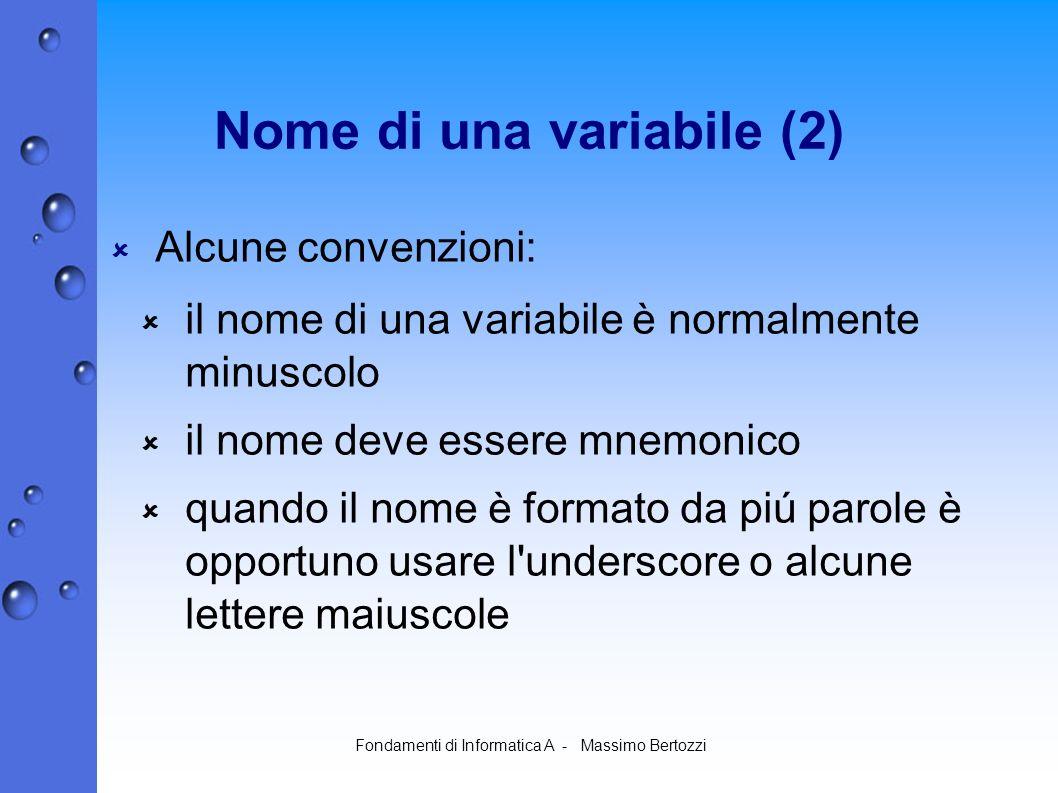 Fondamenti di Informatica A - Massimo Bertozzi Nome di una variabile (2) Alcune convenzioni: il nome di una variabile è normalmente minuscolo il nome