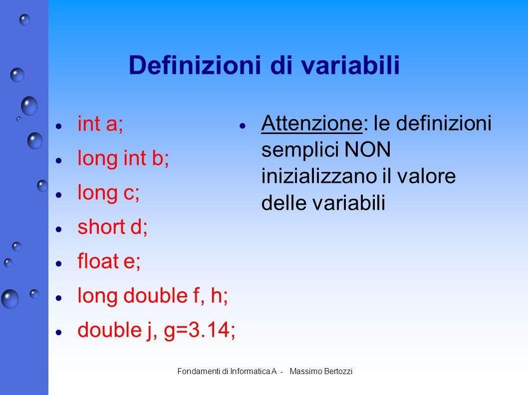 Fondamenti di Informatica A - Massimo Bertozzi Definizioni di variabili int a; long int b; long c; short d; float e; long double f, h; double j, g=3.14; Attenzione: le definizioni semplici NON inizializzano il valore delle variabili
