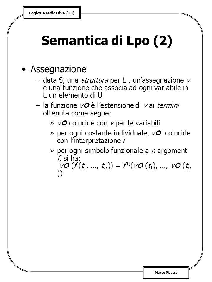 Logica Predicativa (13) Marco Piastra Semantica di Lpo (2) Assegnazione –data S, una struttura per L, unassegnazione v è una funzione che associa ad o