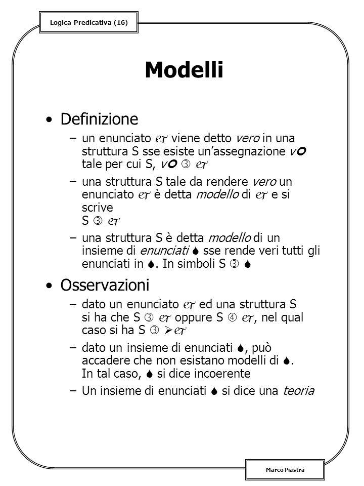 Logica Predicativa (16) Marco Piastra Modelli Definizione –un enunciato viene detto vero in una struttura S sse esiste unassegnazione v tale per cui S