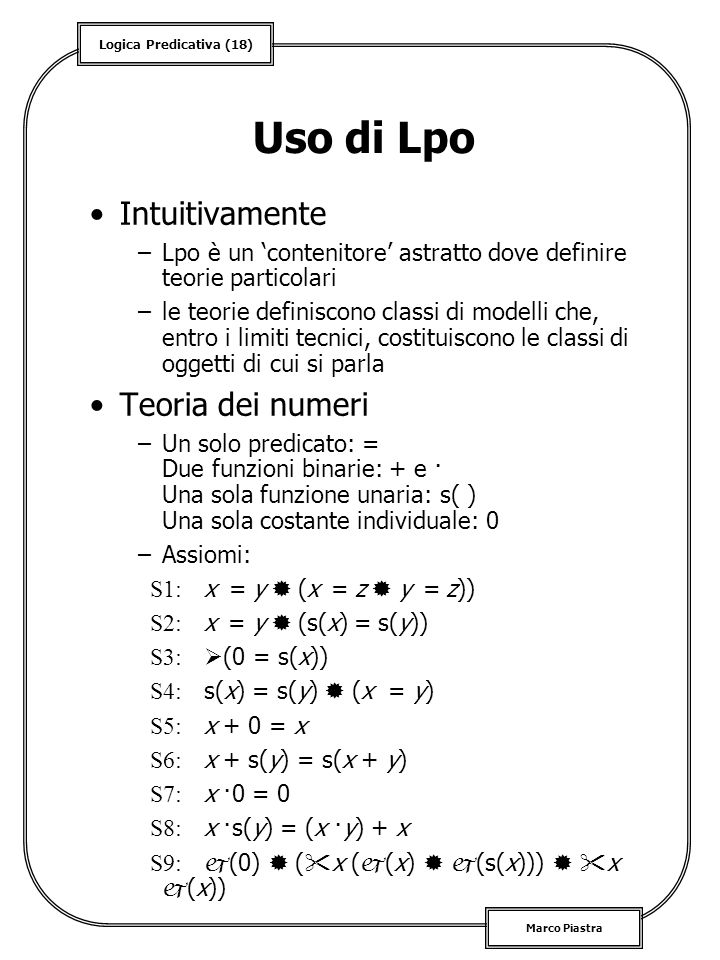 Logica Predicativa (18) Marco Piastra Uso di Lpo Intuitivamente –Lpo è un contenitore astratto dove definire teorie particolari –le teorie definiscono