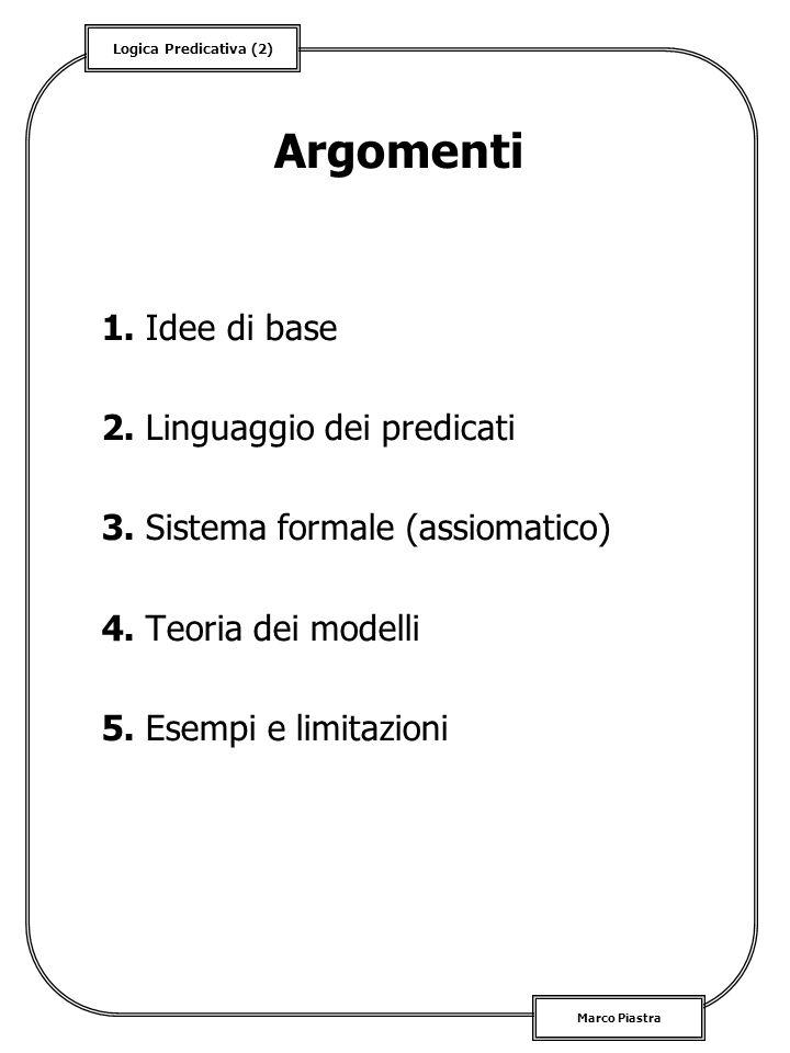 Logica Predicativa (2) Marco Piastra Argomenti 1. Idee di base 2. Linguaggio dei predicati 3. Sistema formale (assiomatico) 4. Teoria dei modelli 5. E
