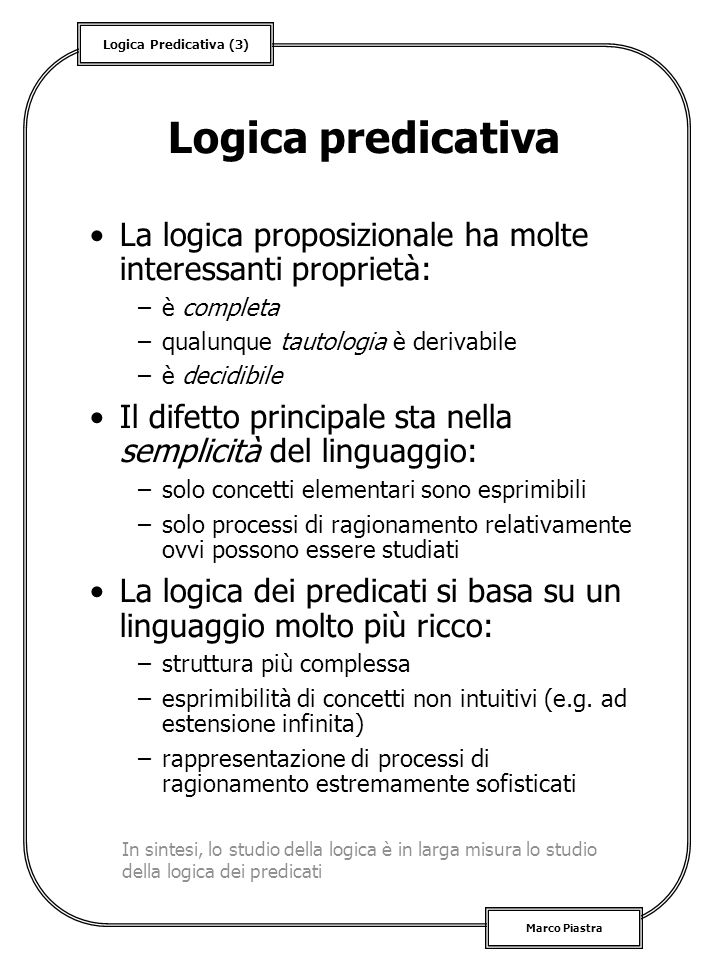 Logica Predicativa (14) Marco Piastra Semantica di Lpo (3) Soddisfacimento –data S, una struttura per L, ed una assegnazione v, si dice che S, v se valgono le seguenti condizioni: »se è t = u, sse v (t ) = v (u ) »se è P(t 1,..., t n ), sse è in P U »se è, sse S, v »se è, sse nel caso in cui S, v si ha anche S, v »se è x, sse per ogni d U, S, v [x/d], dove v [x/d] è lassegnazione v ad eccezione della sostituzione di d ad x Notare che la nozione di soddisfacimento è definita sia per gli enunciati che per le formule aperte
