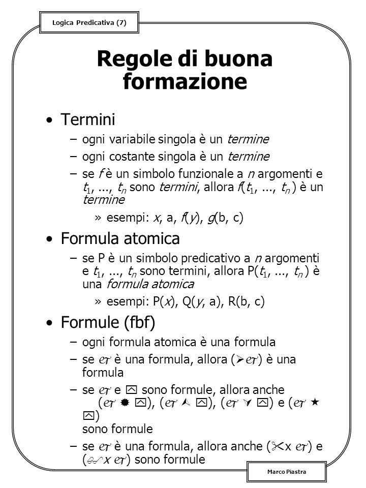 Logica Predicativa (8) Marco Piastra Definizioni di base Linsieme Fbf( L ): –dato un linguaggio predicativo L, è linsieme delle formule costruite in base alle regole precedenti Variabili libere e vincolate –si dice vincolata (in una fbf) una variabile che occorre nel raggio di azione di un quantificatore, libera se non è vincolata da alcun quantificatore »esempi: x P(x), P(x) Formule aperte e chiuse –si dice aperta una formula in cui occorre almeno una variabile libera, si dice chiusa o anche enunciato in caso contrario Nota: si dice del primo ordine un linguaggio predicativo in cui i quantificatori si applicano solo alle variabili e non ai predicati e/o alle funzioni Nota: solo le formule chiuse hanno un valore di verità...
