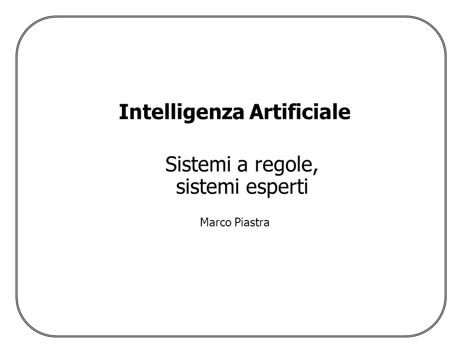 Intelligenza Artificiale Sistemi a regole, sistemi esperti Marco Piastra