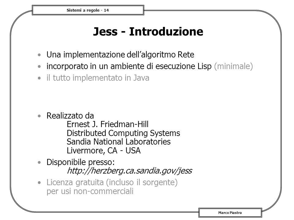 Sistemi a regole - 14 Marco Piastra Jess - Introduzione Una implementazione dellalgoritmo Rete incorporato in un ambiente di esecuzione Lisp (minimale
