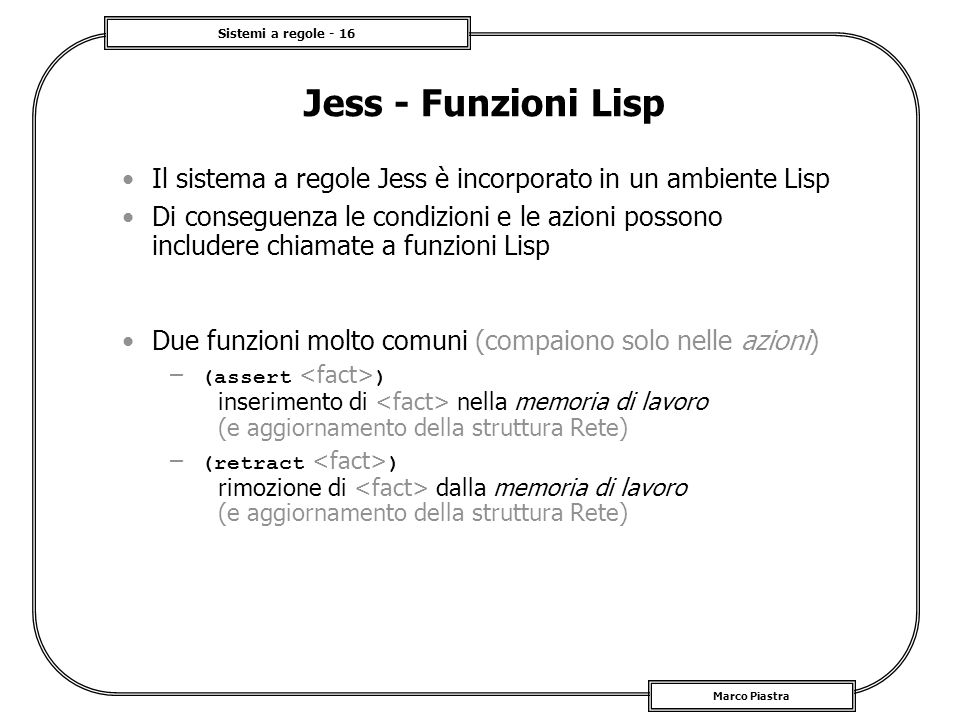 Sistemi a regole - 16 Marco Piastra Jess - Funzioni Lisp Il sistema a regole Jess è incorporato in un ambiente Lisp Di conseguenza le condizioni e le