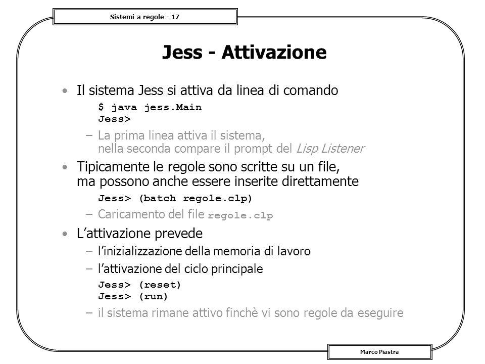 Sistemi a regole - 17 Marco Piastra Jess - Attivazione Il sistema Jess si attiva da linea di comando $ java jess.Main Jess> –La prima linea attiva il