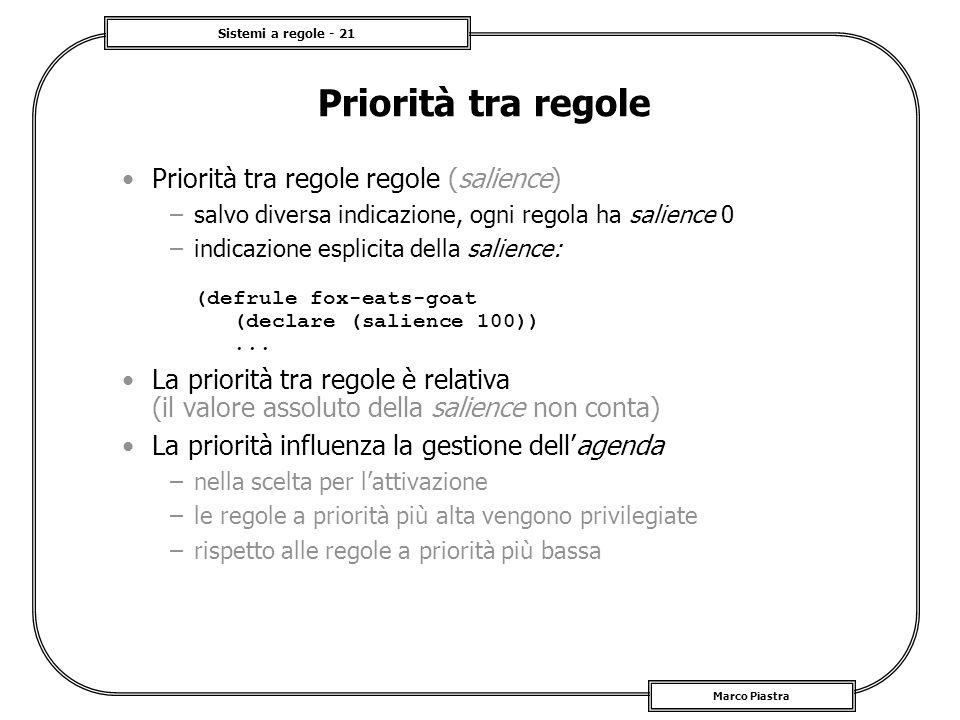 Sistemi a regole - 21 Marco Piastra Priorità tra regole Priorità tra regole regole (salience) –salvo diversa indicazione, ogni regola ha salience 0 –i