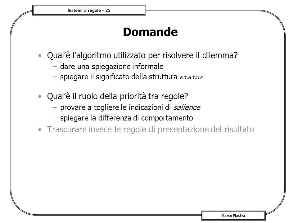 Sistemi a regole - 25 Marco Piastra Domande Qualè lalgoritmo utilizzato per risolvere il dilemma? –dare una spiegazione informale –spiegare il signifi