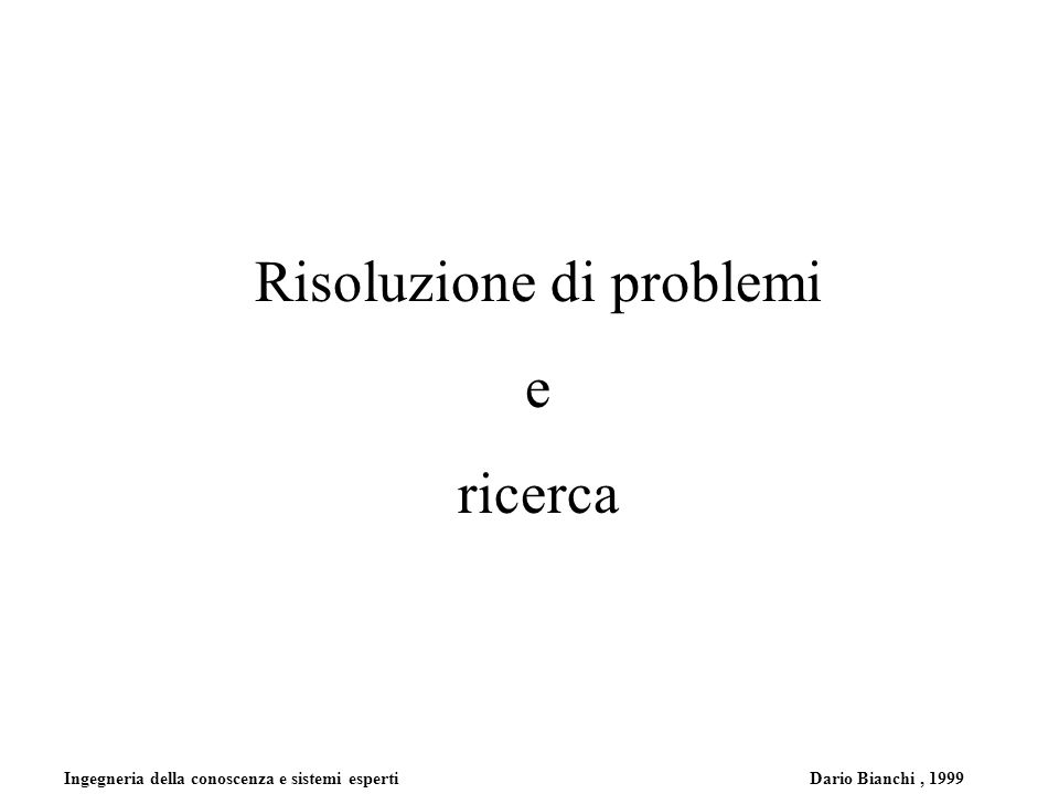 Ingegneria della conoscenza e sistemi esperti Dario Bianchi, 1999 Risoluzione di problemi Un semplice agente risolutore di problemi