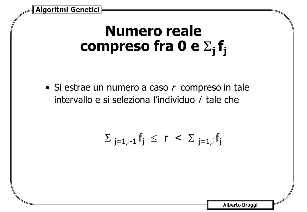 Algoritmi Genetici Alberto Broggi Numero reale compreso fra 0 e j f j Si estrae un numero a caso r compreso in tale intervallo e si seleziona lindivid