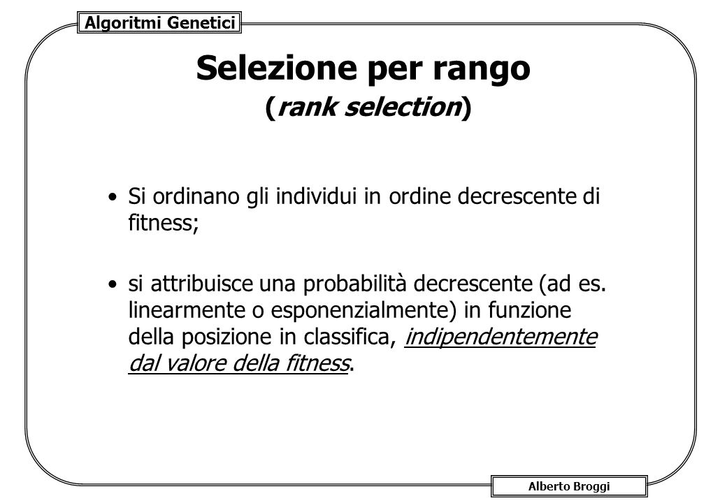 Algoritmi Genetici Alberto Broggi Selezione per rango (rank selection) Si ordinano gli individui in ordine decrescente di fitness; si attribuisce una