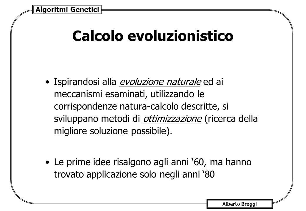 Algoritmi Genetici Alberto Broggi Calcolo evoluzionistico Ispirandosi alla evoluzione naturale ed ai meccanismi esaminati, utilizzando le corrisponden