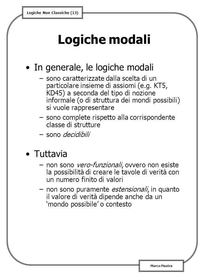 Logiche Non Classiche (13) Marco Piastra Logiche modali In generale, le logiche modali –sono caratterizzate dalla scelta di un particolare insieme di