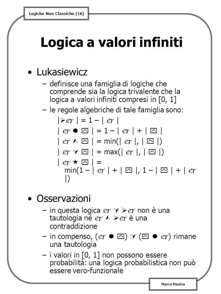 Logiche Non Classiche (16) Marco Piastra Logica a valori infiniti Lukasiewicz –definisce una famiglia di logiche che comprende sia la logica trivalent