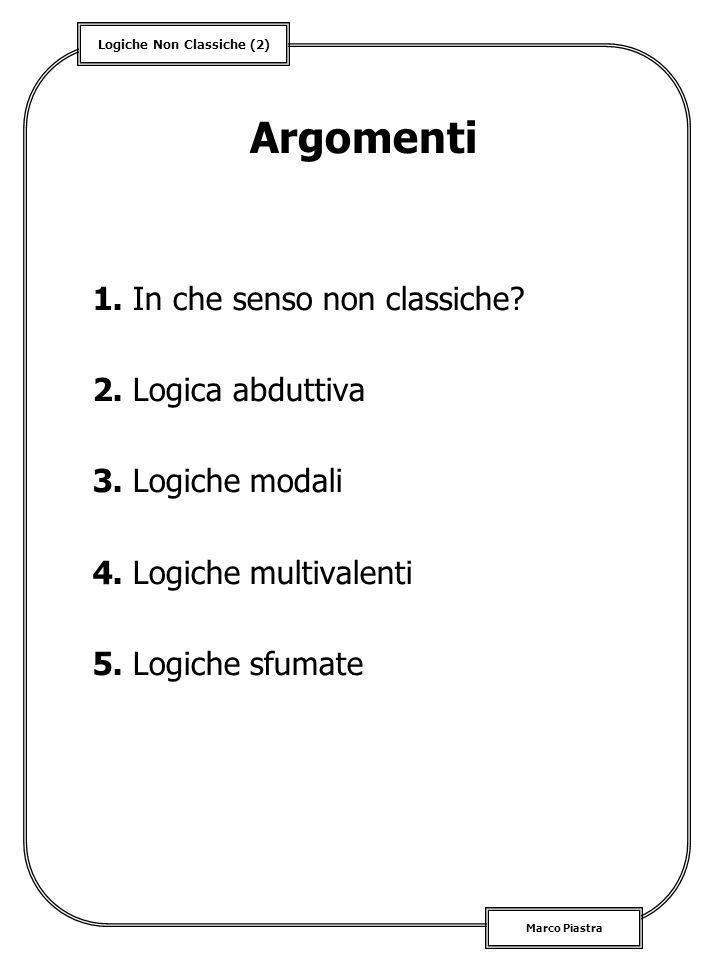 Logiche Non Classiche (2) Marco Piastra Argomenti 1. In che senso non classiche? 2. Logica abduttiva 3. Logiche modali 4. Logiche multivalenti 5. Logi