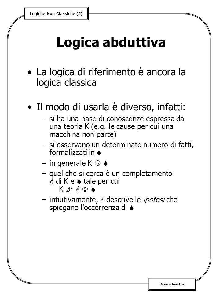 Logiche Non Classiche (16) Marco Piastra Logica a valori infiniti Lukasiewicz –definisce una famiglia di logiche che comprende sia la logica trivalente che la logica a valori infiniti compresi in [0, 1] –le regole algebriche di tale famiglia sono: | | = 1 – | | | | = 1 – | | + | | | | = min(| |, | |) | | = max(| |, | |) | | = min(1 – | | + | |, 1 – | | + | |) Osservazioni –in questa logica non è una tautologia né è una contraddizione –in compenso, ( ) ( ) rimane una tautologia –i valori in [0, 1] non possono essere probabilità: una logica probabilistica non può essere vero-funzionale