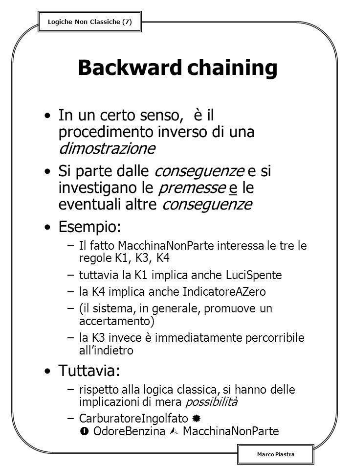 Logiche Non Classiche (7) Marco Piastra Backward chaining In un certo senso, è il procedimento inverso di una dimostrazione Si parte dalle conseguenze