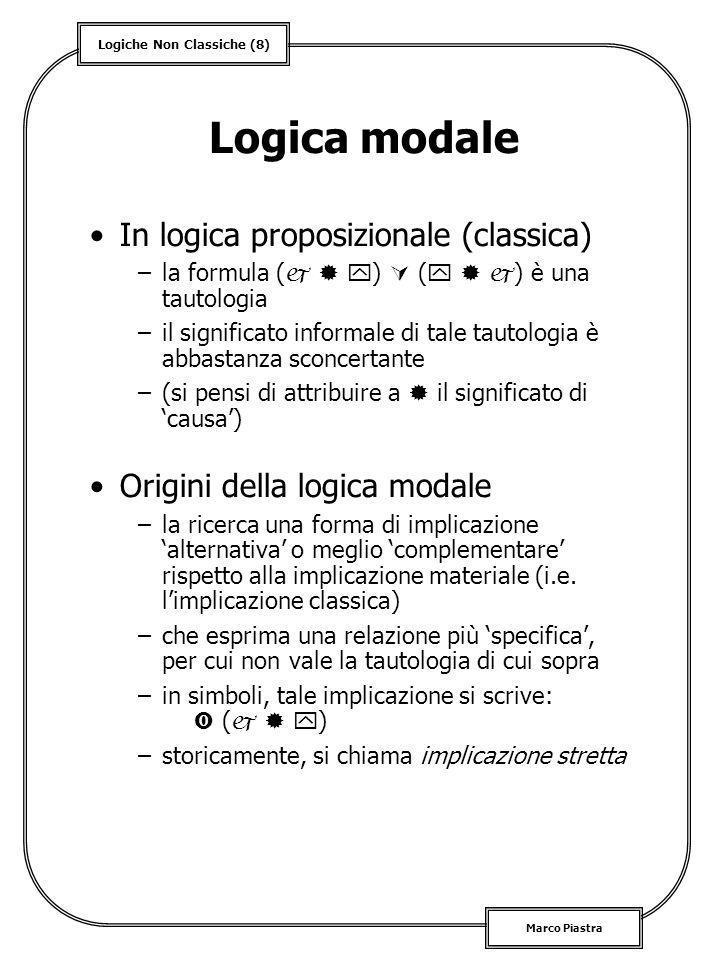 Logiche Non Classiche (9) Marco Piastra Assiomatizzazione Logica modale normale K: ( ) ( ) Altri assiomi: D: T: 4: 5: + tutti gli assiomi del calcolo proposizionale Regole di inferenza –MP –Necessitazione Modalità derivata =
