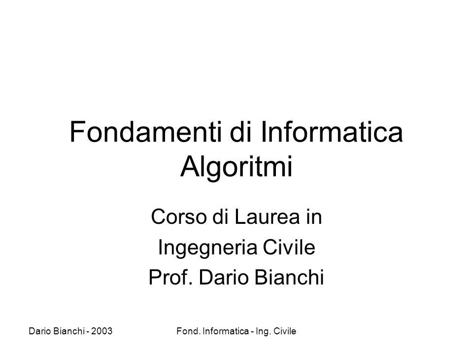 Dario Bianchi - 2003Fond. Informatica - Ing. Civile Fondamenti di Informatica Algoritmi Corso di Laurea in Ingegneria Civile Prof. Dario Bianchi