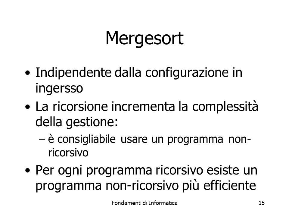 Fondamenti di Informatica15 Mergesort Indipendente dalla configurazione in ingersso La ricorsione incrementa la complessità della gestione: –è consigliabile usare un programma non- ricorsivo Per ogni programma ricorsivo esiste un programma non-ricorsivo più efficiente
