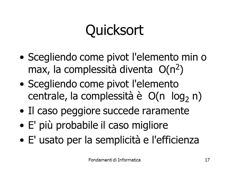 Fondamenti di Informatica17 Quicksort Scegliendo come pivot l elemento min o max, la complessità diventa O(n 2 ) Scegliendo come pivot l elemento centrale, la complessità è O(n log 2 n) Il caso peggiore succede raramente E più probabile il caso migliore E usato per la semplicità e l efficienza